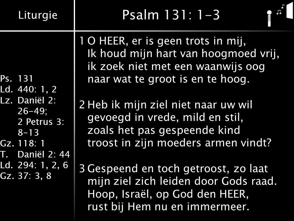 Liturgie Ps.131 Ld.440: 1, 2 Lz.Daniël 2: 26-49; 2 Petrus 3: 8-13 Gz.118: 1 T.Daniël 2: 44 Ld.294: 1, 2, 6 Gz.37: 3, 8 Psalm 131: 1-3 1O HEER, er is geen trots in mij, Ik houd mijn hart van hoogmoed vrij, ik zoek niet met een waanwijs oog naar wat te groot is en te hoog.