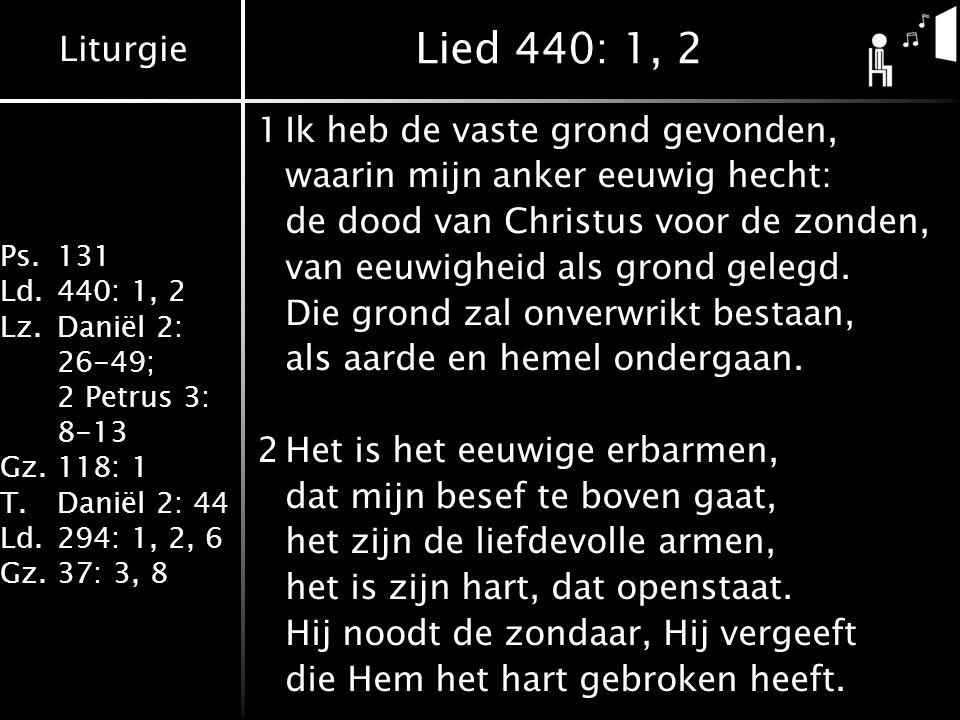 Liturgie Ps.131 Ld.440: 1, 2 Lz.Daniël 2: 26-49; 2 Petrus 3: 8-13 Gz.118: 1 T.Daniël 2: 44 Ld.294: 1, 2, 6 Gz.37: 3, 8 Lied 440: 1, 2 1Ik heb de vaste grond gevonden, waarin mijn anker eeuwig hecht: de dood van Christus voor de zonden, van eeuwigheid als grond gelegd.