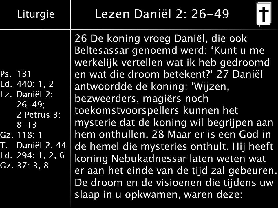 Liturgie Ps.131 Ld.440: 1, 2 Lz.Daniël 2: 26-49; 2 Petrus 3: 8-13 Gz.118: 1 T.Daniël 2: 44 Ld.294: 1, 2, 6 Gz.37: 3, 8 Lezen Daniël 2: 26-49 26 De koning vroeg Daniël, die ook Beltesassar genoemd werd: 'Kunt u me werkelijk vertellen wat ik heb gedroomd en wat die droom betekent?' 27 Daniël antwoordde de koning: 'Wijzen, bezweerders, magiërs noch toekomstvoorspellers kunnen het mysterie dat de koning wil begrijpen aan hem onthullen.