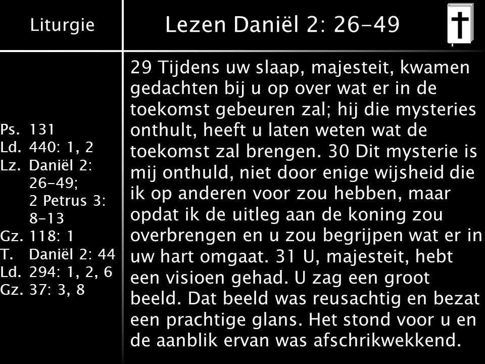 Liturgie Ps.131 Ld.440: 1, 2 Lz.Daniël 2: 26-49; 2 Petrus 3: 8-13 Gz.118: 1 T.Daniël 2: 44 Ld.294: 1, 2, 6 Gz.37: 3, 8 Lezen Daniël 2: 26-49 29 Tijdens uw slaap, majesteit, kwamen gedachten bij u op over wat er in de toekomst gebeuren zal; hij die mysteries onthult, heeft u laten weten wat de toekomst zal brengen.