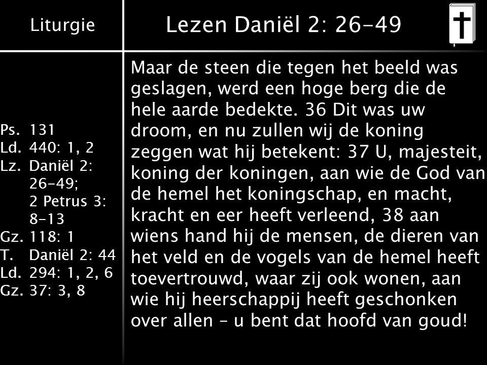 Liturgie Ps.131 Ld.440: 1, 2 Lz.Daniël 2: 26-49; 2 Petrus 3: 8-13 Gz.118: 1 T.Daniël 2: 44 Ld.294: 1, 2, 6 Gz.37: 3, 8 Lezen Daniël 2: 26-49 Maar de steen die tegen het beeld was geslagen, werd een hoge berg die de hele aarde bedekte.