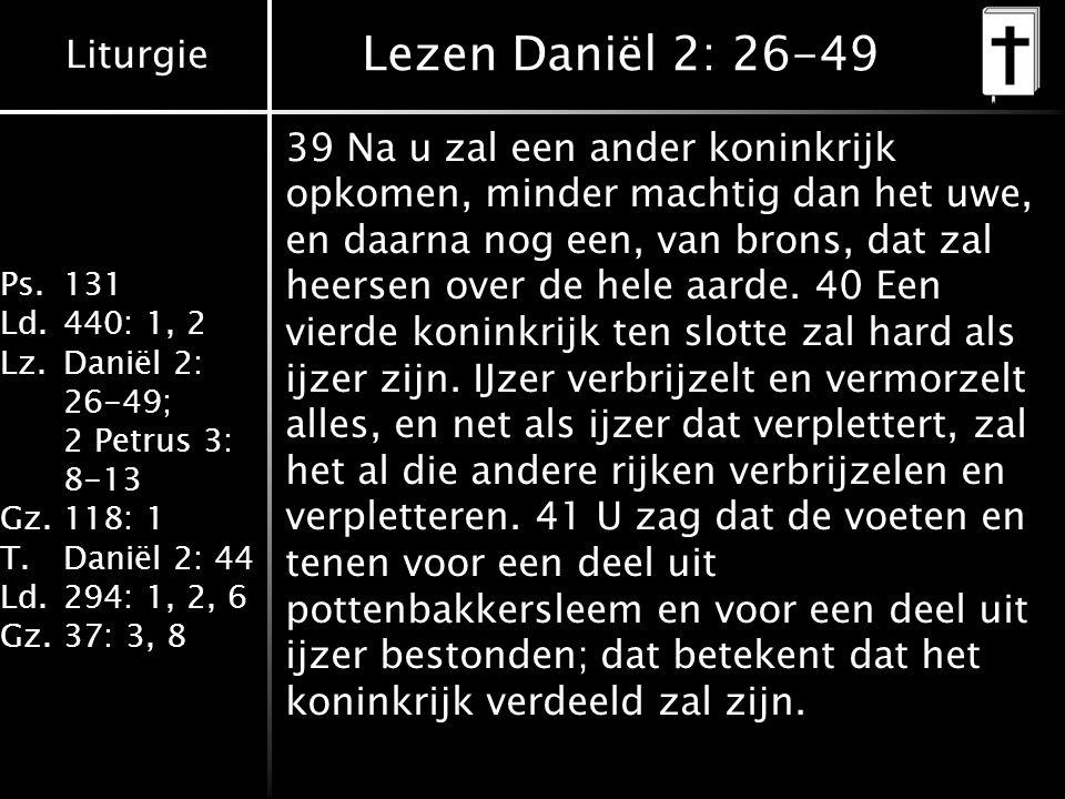 Liturgie Ps.131 Ld.440: 1, 2 Lz.Daniël 2: 26-49; 2 Petrus 3: 8-13 Gz.118: 1 T.Daniël 2: 44 Ld.294: 1, 2, 6 Gz.37: 3, 8 Lezen Daniël 2: 26-49 39 Na u zal een ander koninkrijk opkomen, minder machtig dan het uwe, en daarna nog een, van brons, dat zal heersen over de hele aarde.