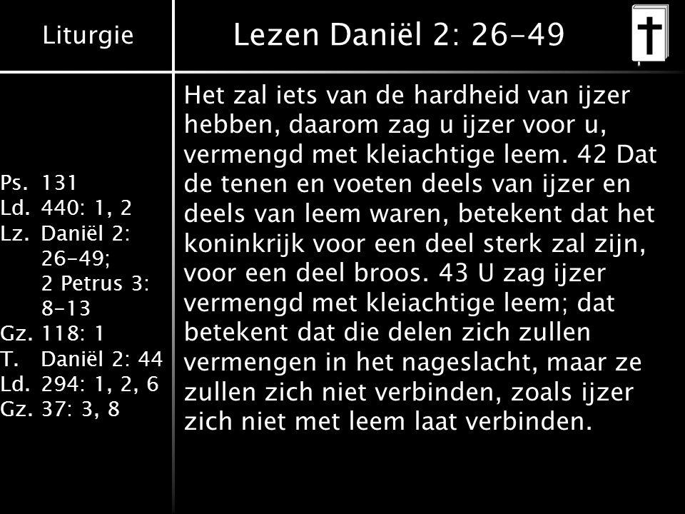 Liturgie Ps.131 Ld.440: 1, 2 Lz.Daniël 2: 26-49; 2 Petrus 3: 8-13 Gz.118: 1 T.Daniël 2: 44 Ld.294: 1, 2, 6 Gz.37: 3, 8 Lezen Daniël 2: 26-49 Het zal iets van de hardheid van ijzer hebben, daarom zag u ijzer voor u, vermengd met kleiachtige leem.