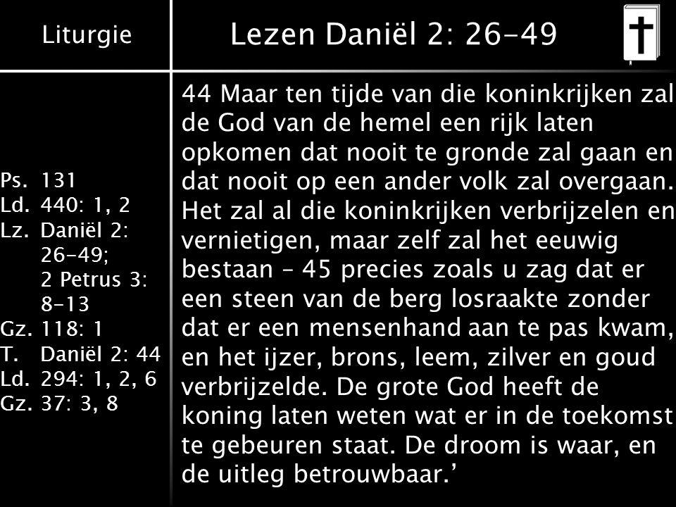 Liturgie Ps.131 Ld.440: 1, 2 Lz.Daniël 2: 26-49; 2 Petrus 3: 8-13 Gz.118: 1 T.Daniël 2: 44 Ld.294: 1, 2, 6 Gz.37: 3, 8 Lezen Daniël 2: 26-49 44 Maar ten tijde van die koninkrijken zal de God van de hemel een rijk laten opkomen dat nooit te gronde zal gaan en dat nooit op een ander volk zal overgaan.
