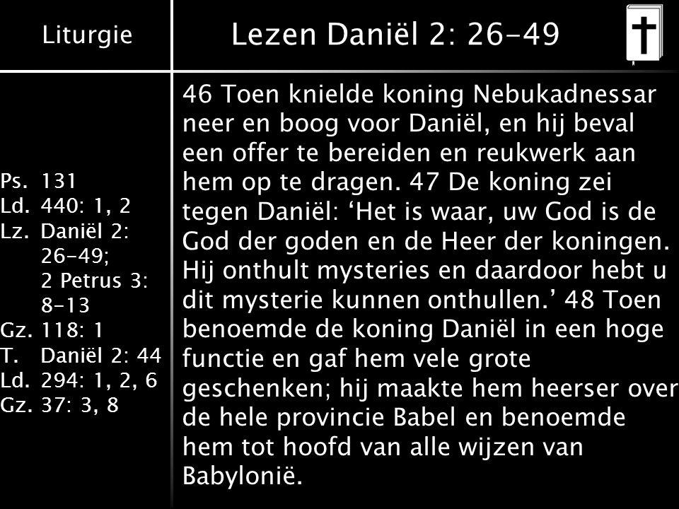 Liturgie Ps.131 Ld.440: 1, 2 Lz.Daniël 2: 26-49; 2 Petrus 3: 8-13 Gz.118: 1 T.Daniël 2: 44 Ld.294: 1, 2, 6 Gz.37: 3, 8 Lezen Daniël 2: 26-49 46 Toen knielde koning Nebukadnessar neer en boog voor Daniël, en hij beval een offer te bereiden en reukwerk aan hem op te dragen.