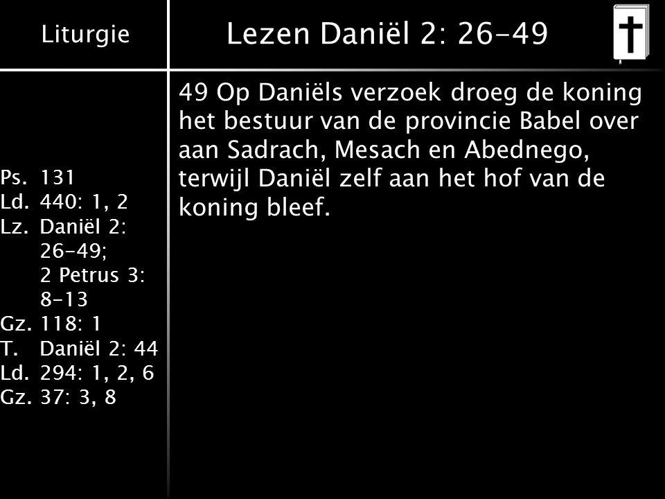 Liturgie Ps.131 Ld.440: 1, 2 Lz.Daniël 2: 26-49; 2 Petrus 3: 8-13 Gz.118: 1 T.Daniël 2: 44 Ld.294: 1, 2, 6 Gz.37: 3, 8 Lezen Daniël 2: 26-49 49 Op Daniëls verzoek droeg de koning het bestuur van de provincie Babel over aan Sadrach, Mesach en Abednego, terwijl Daniël zelf aan het hof van de koning bleef.
