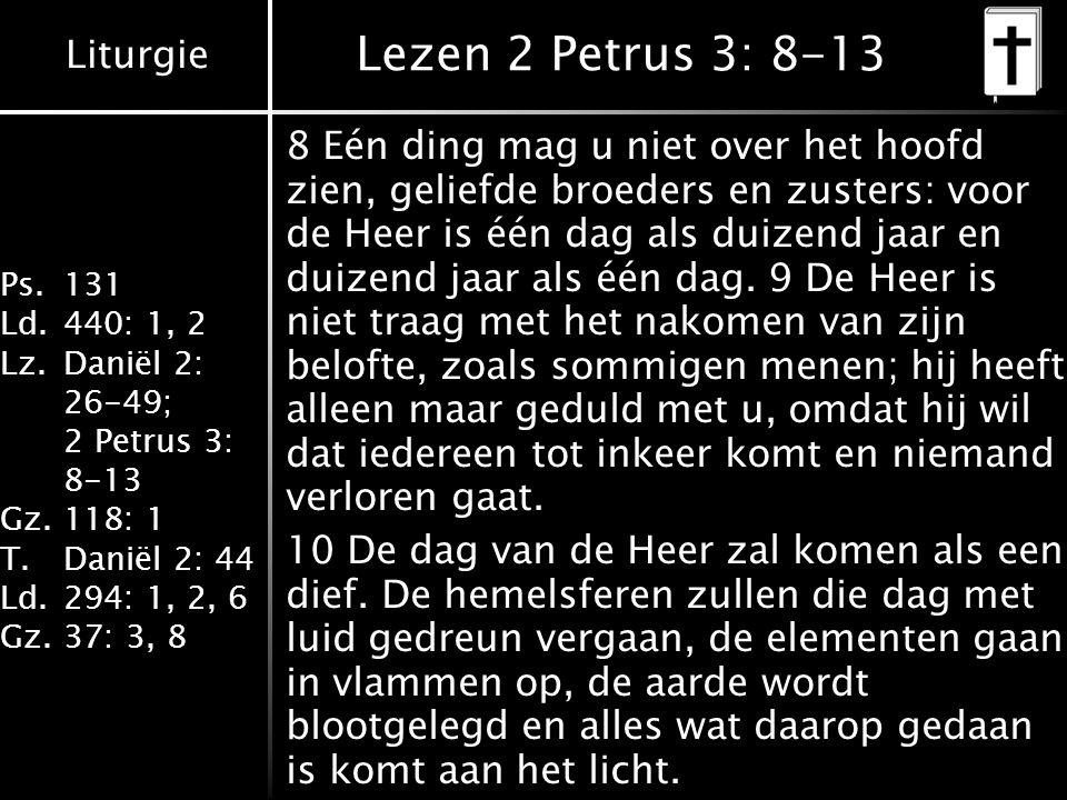 Liturgie Ps.131 Ld.440: 1, 2 Lz.Daniël 2: 26-49; 2 Petrus 3: 8-13 Gz.118: 1 T.Daniël 2: 44 Ld.294: 1, 2, 6 Gz.37: 3, 8 Lezen 2 Petrus 3: 8-13 8 Eén ding mag u niet over het hoofd zien, geliefde broeders en zusters: voor de Heer is één dag als duizend jaar en duizend jaar als één dag.