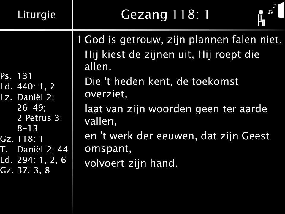 Liturgie Ps.131 Ld.440: 1, 2 Lz.Daniël 2: 26-49; 2 Petrus 3: 8-13 Gz.118: 1 T.Daniël 2: 44 Ld.294: 1, 2, 6 Gz.37: 3, 8 Gezang 118: 1 1God is getrouw, zijn plannen falen niet.