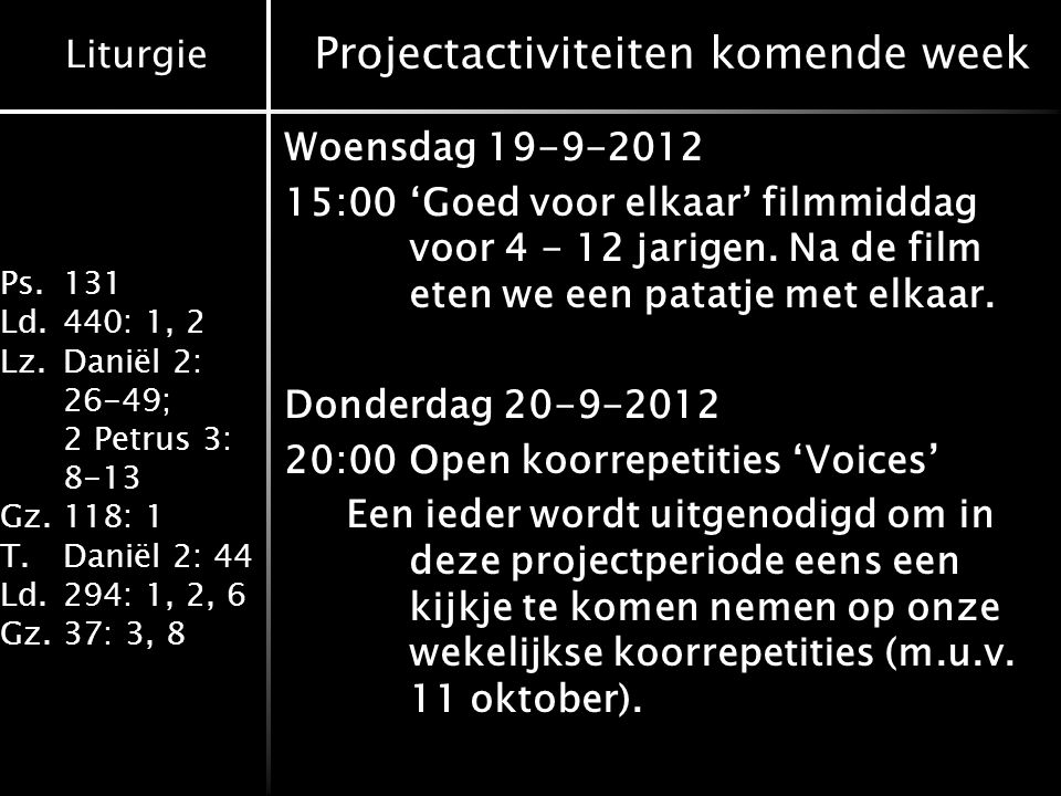 Liturgie Ps.131 Ld.440: 1, 2 Lz.Daniël 2: 26-49; 2 Petrus 3: 8-13 Gz.118: 1 T.Daniël 2: 44 Ld.294: 1, 2, 6 Gz.37: 3, 8 Projectactiviteiten komende week Woensdag 19-9-2012 15:00'Goed voor elkaar' filmmiddag voor 4 - 12 jarigen.
