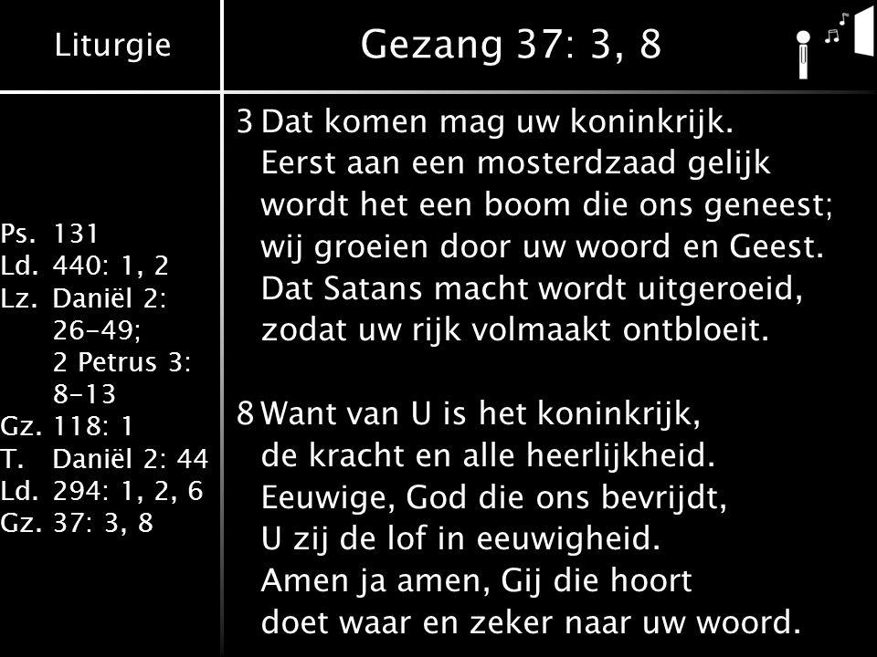 Liturgie Ps.131 Ld.440: 1, 2 Lz.Daniël 2: 26-49; 2 Petrus 3: 8-13 Gz.118: 1 T.Daniël 2: 44 Ld.294: 1, 2, 6 Gz.37: 3, 8 Gezang 37: 3, 8 3Dat komen mag uw koninkrijk.