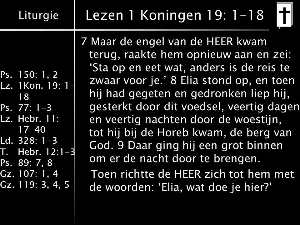 Liturgie Ps.150: 1, 2 Lz.1Kon. 19: 1- 18 Ps.77: 1-3 Lz.Hebr. 11: 17-40 Ld.328: 1-3 T.Hebr. 12:1-3 Ps.89: 7, 8 Gz.107: 1, 4 Gz.119: 3, 4, 5 Lezen 1 Kon