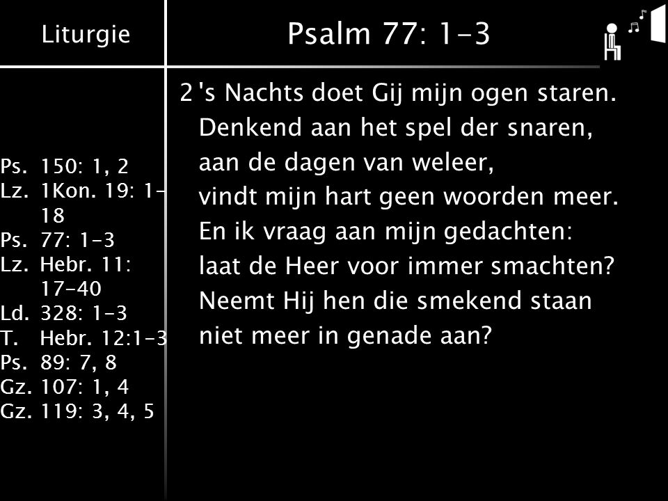 Liturgie Ps.150: 1, 2 Lz.1Kon. 19: 1- 18 Ps.77: 1-3 Lz.Hebr. 11: 17-40 Ld.328: 1-3 T.Hebr. 12:1-3 Ps.89: 7, 8 Gz.107: 1, 4 Gz.119: 3, 4, 5 Psalm 77: 1