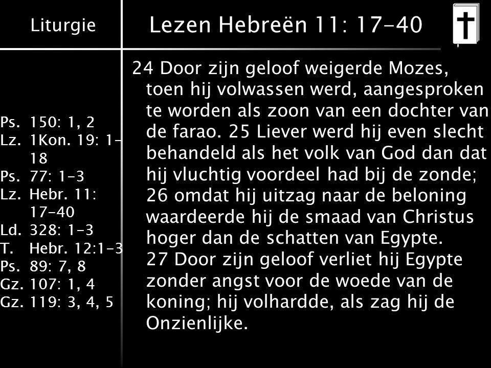 Liturgie Ps.150: 1, 2 Lz.1Kon. 19: 1- 18 Ps.77: 1-3 Lz.Hebr. 11: 17-40 Ld.328: 1-3 T.Hebr. 12:1-3 Ps.89: 7, 8 Gz.107: 1, 4 Gz.119: 3, 4, 5 Lezen Hebre