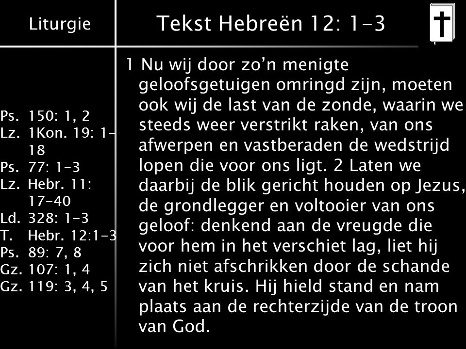 Liturgie Ps.150: 1, 2 Lz.1Kon. 19: 1- 18 Ps.77: 1-3 Lz.Hebr. 11: 17-40 Ld.328: 1-3 T.Hebr. 12:1-3 Ps.89: 7, 8 Gz.107: 1, 4 Gz.119: 3, 4, 5 Tekst Hebre