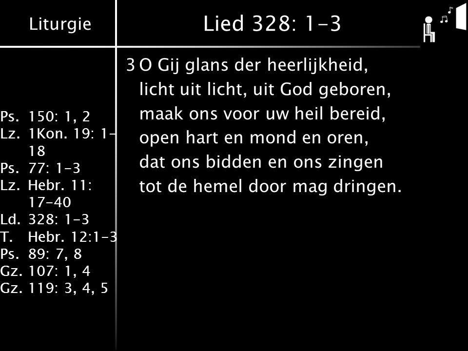 Liturgie Ps.150: 1, 2 Lz.1Kon. 19: 1- 18 Ps.77: 1-3 Lz.Hebr. 11: 17-40 Ld.328: 1-3 T.Hebr. 12:1-3 Ps.89: 7, 8 Gz.107: 1, 4 Gz.119: 3, 4, 5 Lied 328: 1