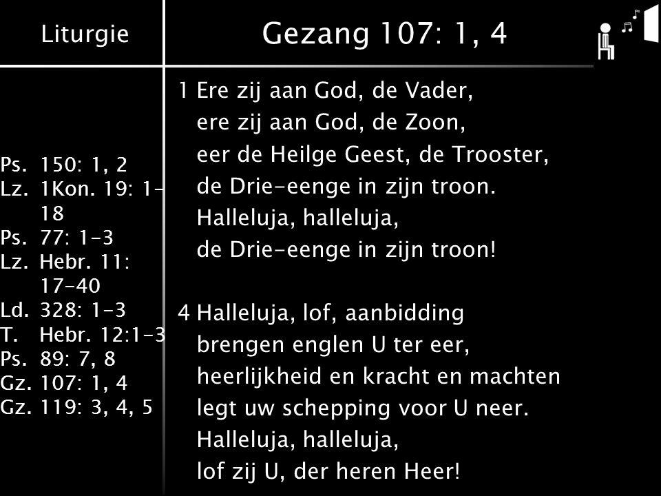 Liturgie Ps.150: 1, 2 Lz.1Kon. 19: 1- 18 Ps.77: 1-3 Lz.Hebr. 11: 17-40 Ld.328: 1-3 T.Hebr. 12:1-3 Ps.89: 7, 8 Gz.107: 1, 4 Gz.119: 3, 4, 5 Gezang 107: