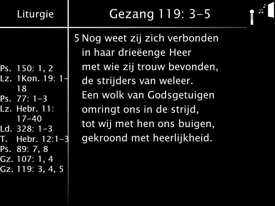 Liturgie Ps.150: 1, 2 Lz.1Kon. 19: 1- 18 Ps.77: 1-3 Lz.Hebr. 11: 17-40 Ld.328: 1-3 T.Hebr. 12:1-3 Ps.89: 7, 8 Gz.107: 1, 4 Gz.119: 3, 4, 5 Gezang 119: