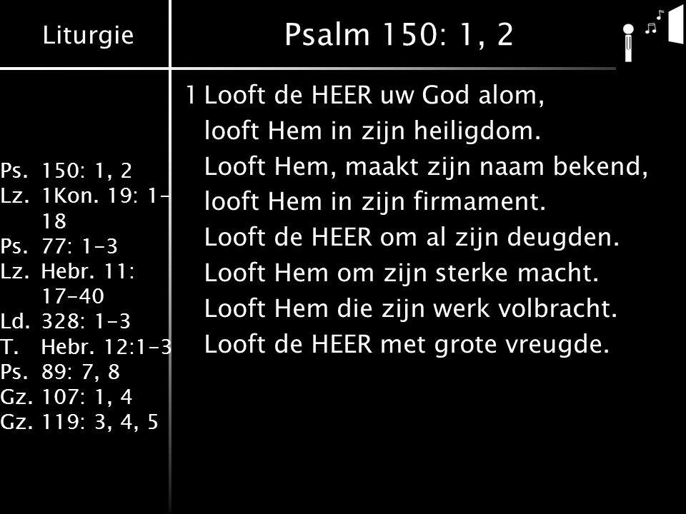Liturgie Ps.150: 1, 2 Lz.1Kon. 19: 1- 18 Ps.77: 1-3 Lz.Hebr. 11: 17-40 Ld.328: 1-3 T.Hebr. 12:1-3 Ps.89: 7, 8 Gz.107: 1, 4 Gz.119: 3, 4, 5 Psalm 150: