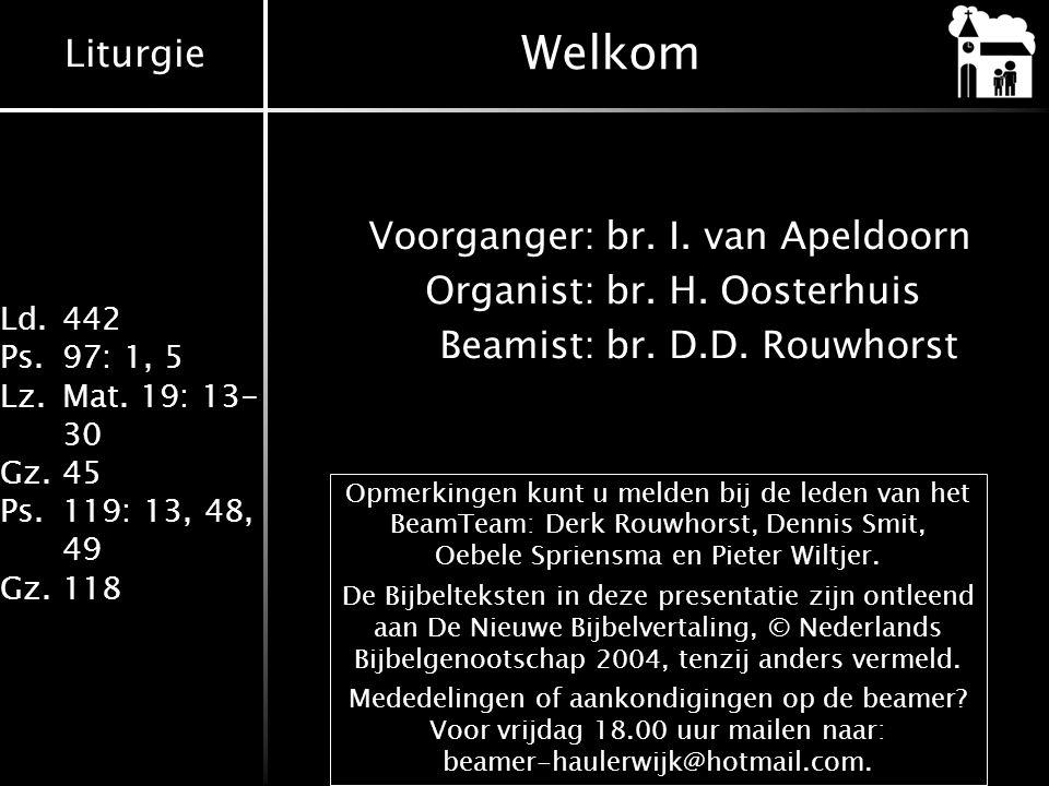 Liturgie Ld.442 Ps.97: 1, 5 Lz.Mat. 19: 13- 30 Gz.45 Ps.119: 13, 48, 49 Gz.118 Welkom Voorganger:br. I. van Apeldoorn Organist:br. H. Oosterhuis Beami