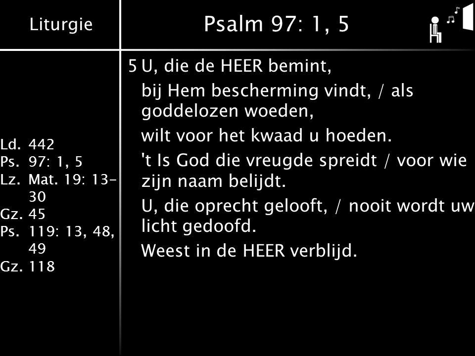 Liturgie Ld.442 Ps.97: 1, 5 Lz.Mat. 19: 13- 30 Gz.45 Ps.119: 13, 48, 49 Gz.118 Psalm 97: 1, 5 5U, die de HEER bemint, bij Hem bescherming vindt, / als