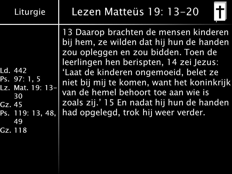 Liturgie Ld.442 Ps.97: 1, 5 Lz.Mat. 19: 13- 30 Gz.45 Ps.119: 13, 48, 49 Gz.118 Lezen Matteüs 19: 13-20 13 Daarop brachten de mensen kinderen bij hem,