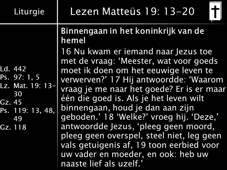 Liturgie Ld.442 Ps.97: 1, 5 Lz.Mat. 19: 13- 30 Gz.45 Ps.119: 13, 48, 49 Gz.118 Lezen Matteüs 19: 13-20 Binnengaan in het koninkrijk van de hemel 16 Nu