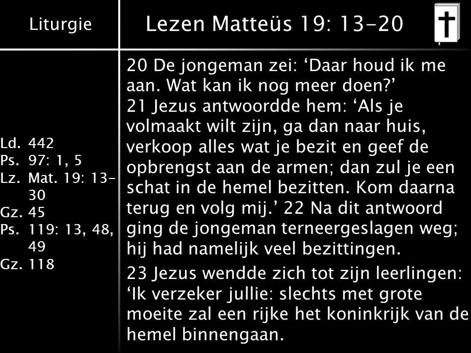 Liturgie Ld.442 Ps.97: 1, 5 Lz.Mat. 19: 13- 30 Gz.45 Ps.119: 13, 48, 49 Gz.118 Lezen Matteüs 19: 13-20 20 De jongeman zei: 'Daar houd ik me aan. Wat k