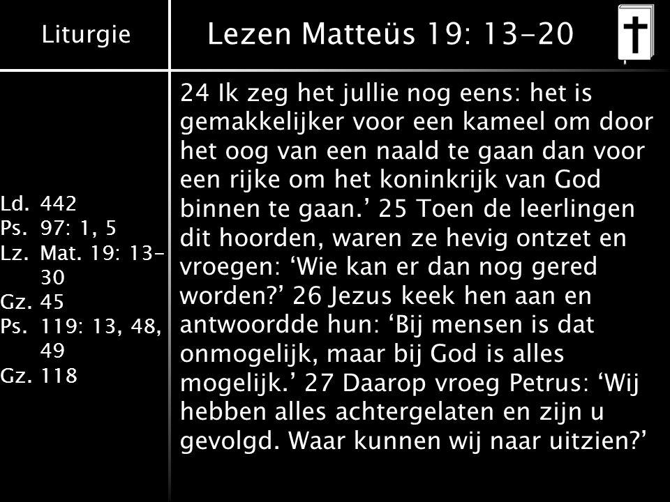 Liturgie Ld.442 Ps.97: 1, 5 Lz.Mat. 19: 13- 30 Gz.45 Ps.119: 13, 48, 49 Gz.118 Lezen Matteüs 19: 13-20 24 Ik zeg het jullie nog eens: het is gemakkeli
