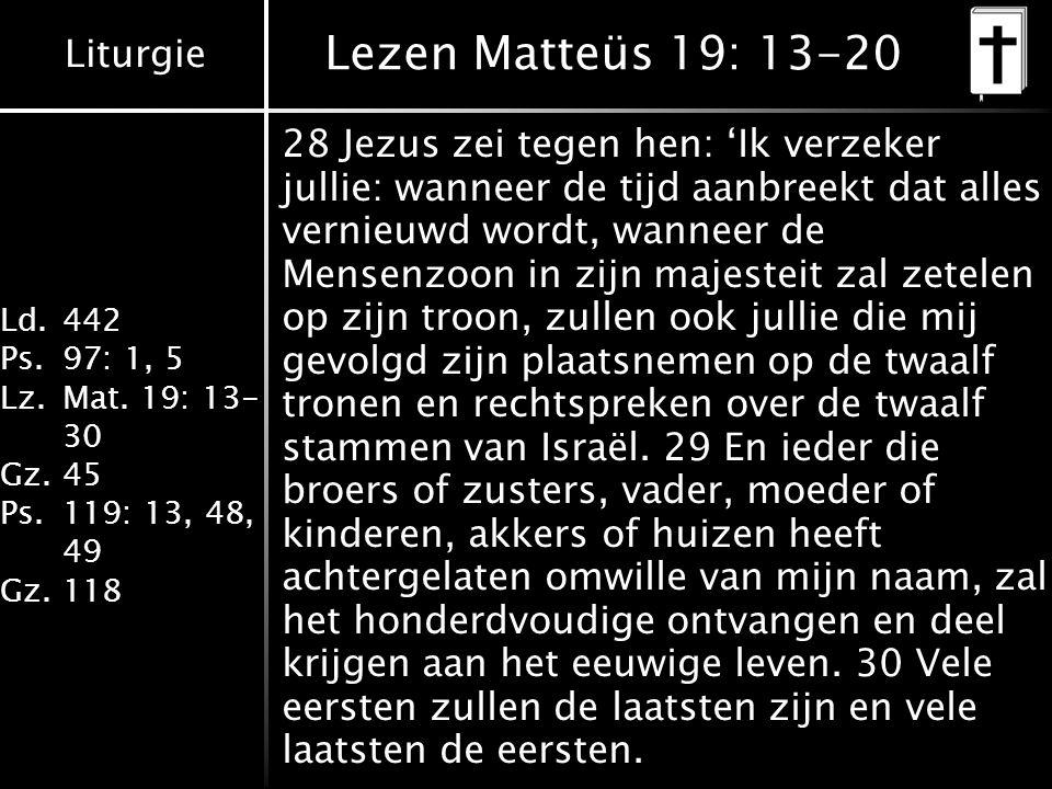 Liturgie Ld.442 Ps.97: 1, 5 Lz.Mat. 19: 13- 30 Gz.45 Ps.119: 13, 48, 49 Gz.118 Lezen Matteüs 19: 13-20 28 Jezus zei tegen hen: 'Ik verzeker jullie: wa