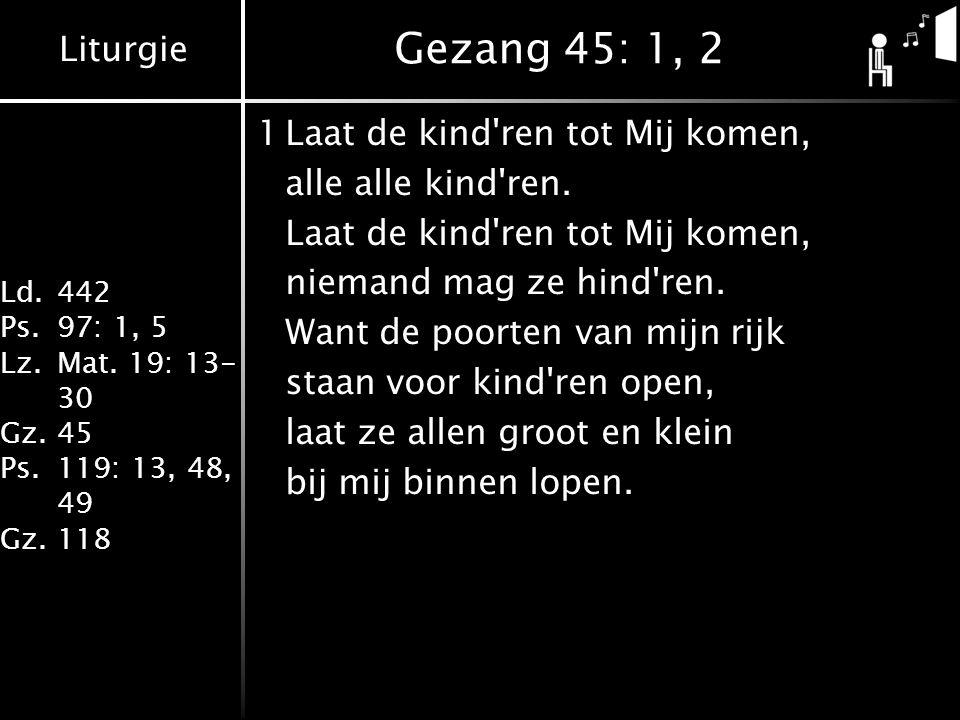 Liturgie Ld.442 Ps.97: 1, 5 Lz.Mat. 19: 13- 30 Gz.45 Ps.119: 13, 48, 49 Gz.118 Gezang 45: 1, 2 1Laat de kind'ren tot Mij komen, alle alle kind'ren. La
