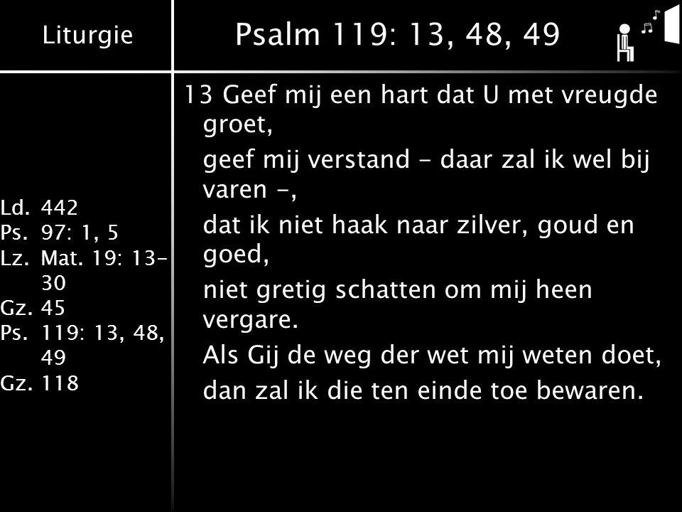 Liturgie Ld.442 Ps.97: 1, 5 Lz.Mat. 19: 13- 30 Gz.45 Ps.119: 13, 48, 49 Gz.118 Psalm 119: 13, 48, 49 13Geef mij een hart dat U met vreugde groet, geef