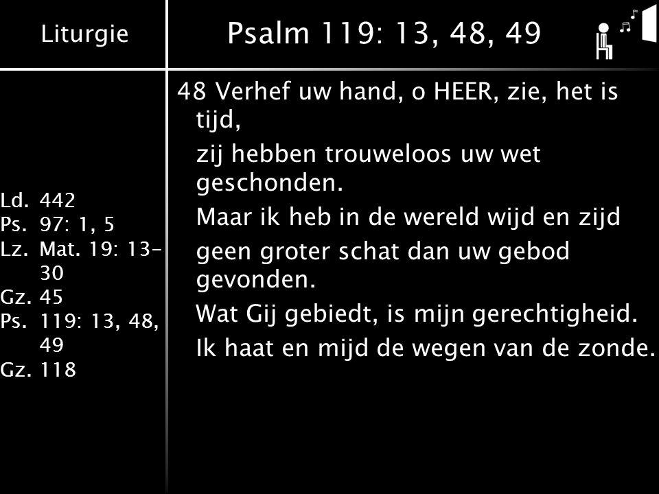 Liturgie Ld.442 Ps.97: 1, 5 Lz.Mat. 19: 13- 30 Gz.45 Ps.119: 13, 48, 49 Gz.118 Psalm 119: 13, 48, 49 48Verhef uw hand, o HEER, zie, het is tijd, zij h