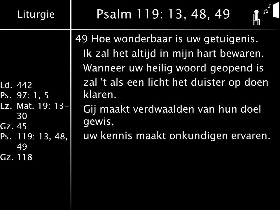 Liturgie Ld.442 Ps.97: 1, 5 Lz.Mat. 19: 13- 30 Gz.45 Ps.119: 13, 48, 49 Gz.118 Psalm 119: 13, 48, 49 49Hoe wonderbaar is uw getuigenis. Ik zal het alt