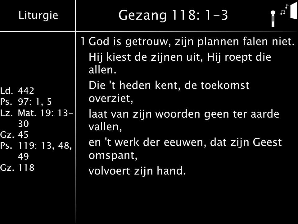 Liturgie Ld.442 Ps.97: 1, 5 Lz.Mat. 19: 13- 30 Gz.45 Ps.119: 13, 48, 49 Gz.118 Gezang 118: 1-3 1God is getrouw, zijn plannen falen niet. Hij kiest de
