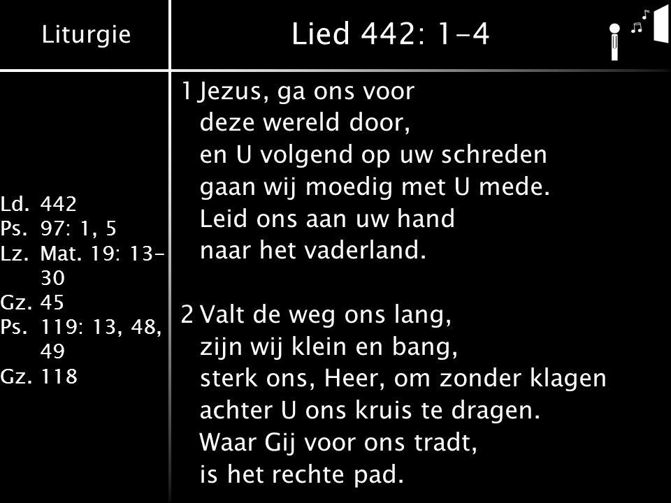 Liturgie Ld.442 Ps.97: 1, 5 Lz.Mat. 19: 13- 30 Gz.45 Ps.119: 13, 48, 49 Gz.118 Lied 442: 1-4 1Jezus, ga ons voor deze wereld door, en U volgend op uw