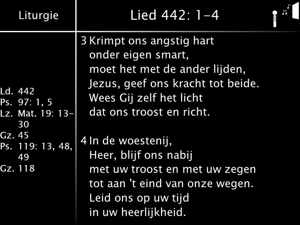 Liturgie Ld.442 Ps.97: 1, 5 Lz.Mat. 19: 13- 30 Gz.45 Ps.119: 13, 48, 49 Gz.118 Lied 442: 1-4 3Krimpt ons angstig hart onder eigen smart, moet het met