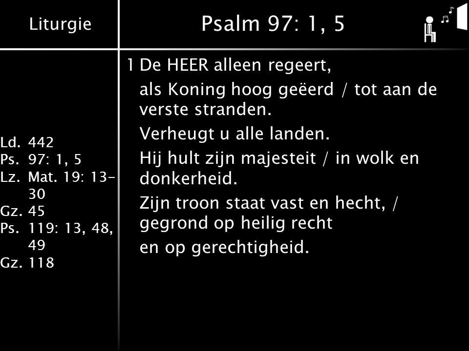 Liturgie Ld.442 Ps.97: 1, 5 Lz.Mat. 19: 13- 30 Gz.45 Ps.119: 13, 48, 49 Gz.118 Psalm 97: 1, 5 1De HEER alleen regeert, als Koning hoog geëerd / tot aa