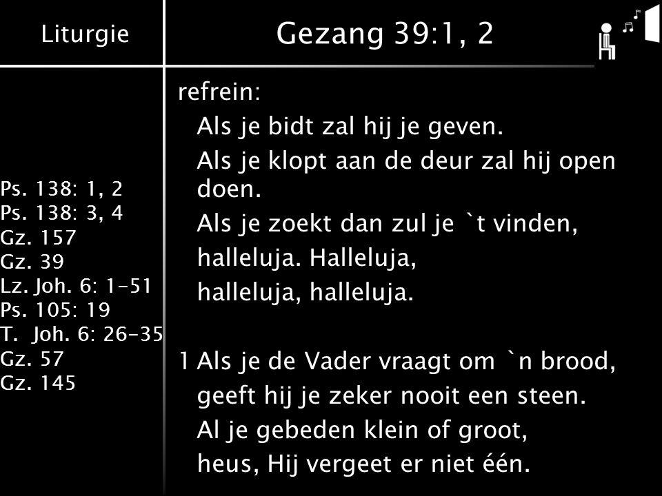 Liturgie Ps. 138: 1, 2 Ps. 138: 3, 4 Gz. 157 Gz. 39 Lz. Joh. 6: 1-51 Ps. 105: 19 T.Joh. 6: 26-35 Gz. 57 Gz. 145 Gezang 39:1, 2 refrein: Als je bidt za