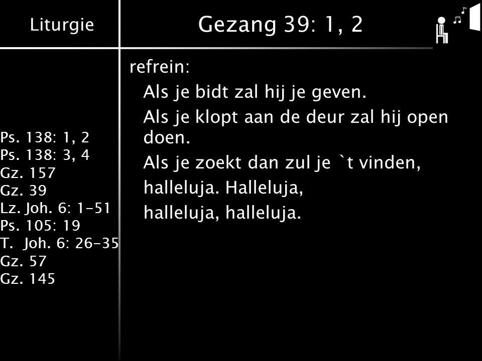 Liturgie Ps. 138: 1, 2 Ps. 138: 3, 4 Gz. 157 Gz. 39 Lz. Joh. 6: 1-51 Ps. 105: 19 T.Joh. 6: 26-35 Gz. 57 Gz. 145 Gezang 39: 1, 2 refrein: Als je bidt z