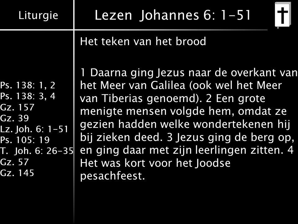 Liturgie Ps. 138: 1, 2 Ps. 138: 3, 4 Gz. 157 Gz. 39 Lz. Joh. 6: 1-51 Ps. 105: 19 T.Joh. 6: 26-35 Gz. 57 Gz. 145 Lezen Johannes 6: 1-51 Het teken van h