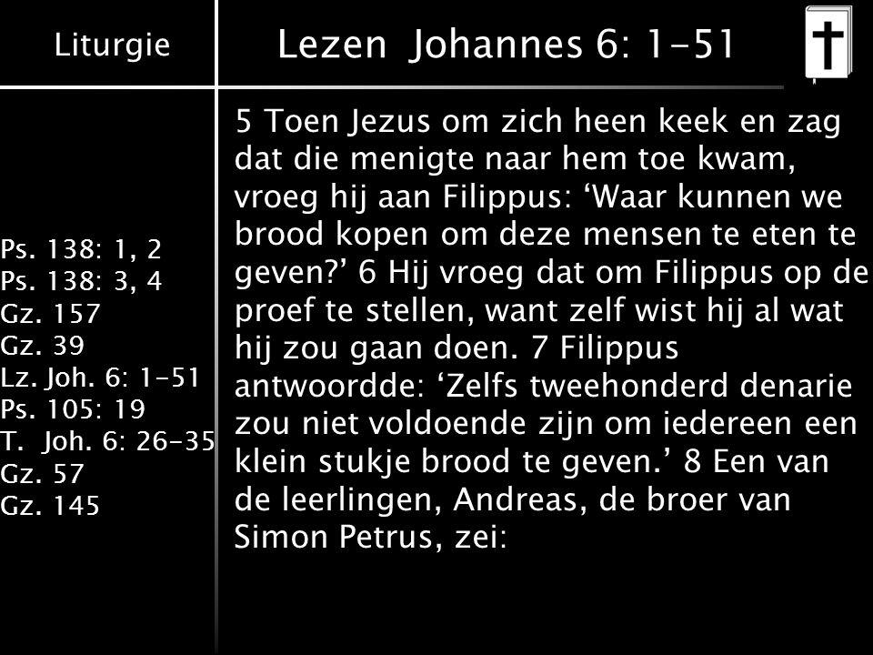 Liturgie Ps. 138: 1, 2 Ps. 138: 3, 4 Gz. 157 Gz. 39 Lz. Joh. 6: 1-51 Ps. 105: 19 T.Joh. 6: 26-35 Gz. 57 Gz. 145 Lezen Johannes 6: 1-51 5 Toen Jezus om