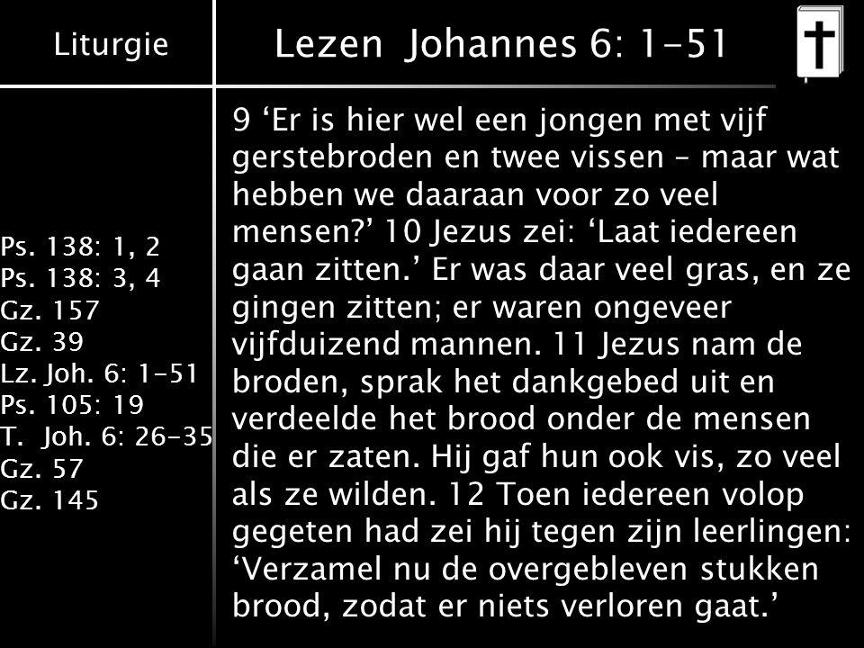 Liturgie Ps. 138: 1, 2 Ps. 138: 3, 4 Gz. 157 Gz. 39 Lz. Joh. 6: 1-51 Ps. 105: 19 T.Joh. 6: 26-35 Gz. 57 Gz. 145 Lezen Johannes 6: 1-51 9 'Er is hier w