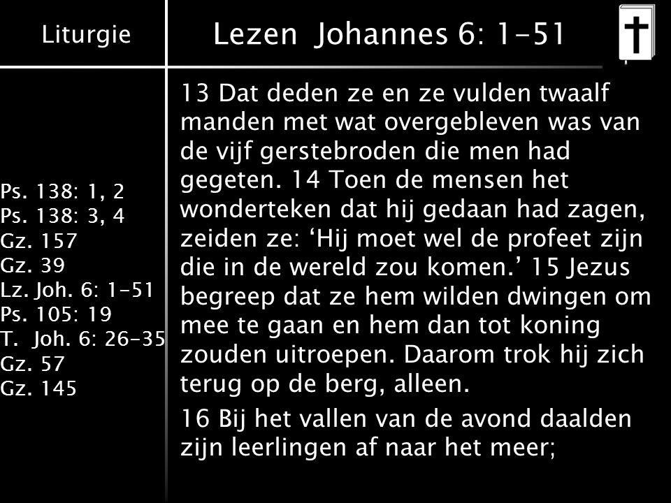 Liturgie Ps. 138: 1, 2 Ps. 138: 3, 4 Gz. 157 Gz. 39 Lz. Joh. 6: 1-51 Ps. 105: 19 T.Joh. 6: 26-35 Gz. 57 Gz. 145 Lezen Johannes 6: 1-51 13 Dat deden ze