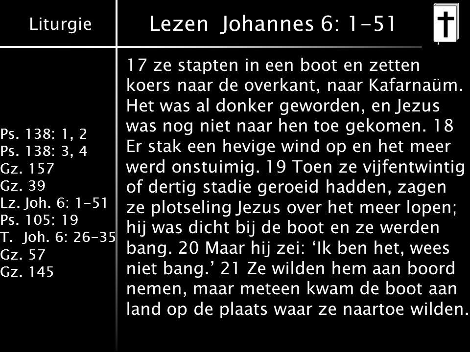Liturgie Ps. 138: 1, 2 Ps. 138: 3, 4 Gz. 157 Gz. 39 Lz. Joh. 6: 1-51 Ps. 105: 19 T.Joh. 6: 26-35 Gz. 57 Gz. 145 Lezen Johannes 6: 1-51 17 ze stapten i