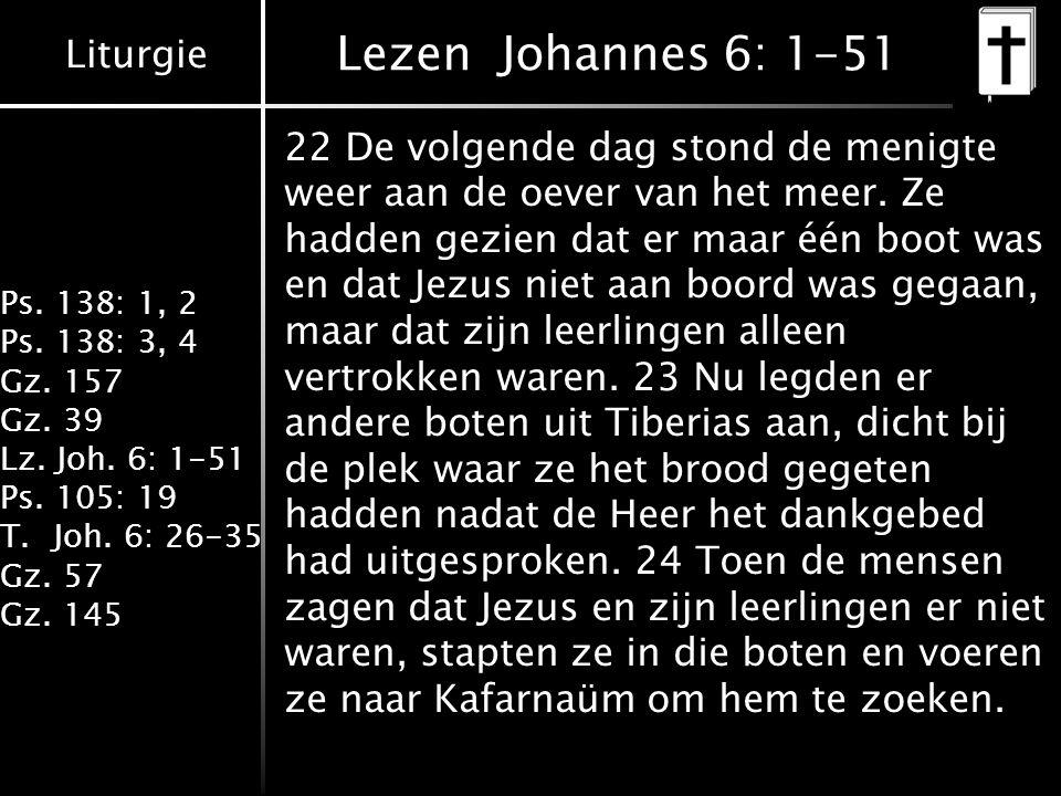 Liturgie Ps. 138: 1, 2 Ps. 138: 3, 4 Gz. 157 Gz. 39 Lz. Joh. 6: 1-51 Ps. 105: 19 T.Joh. 6: 26-35 Gz. 57 Gz. 145 Lezen Johannes 6: 1-51 22 De volgende
