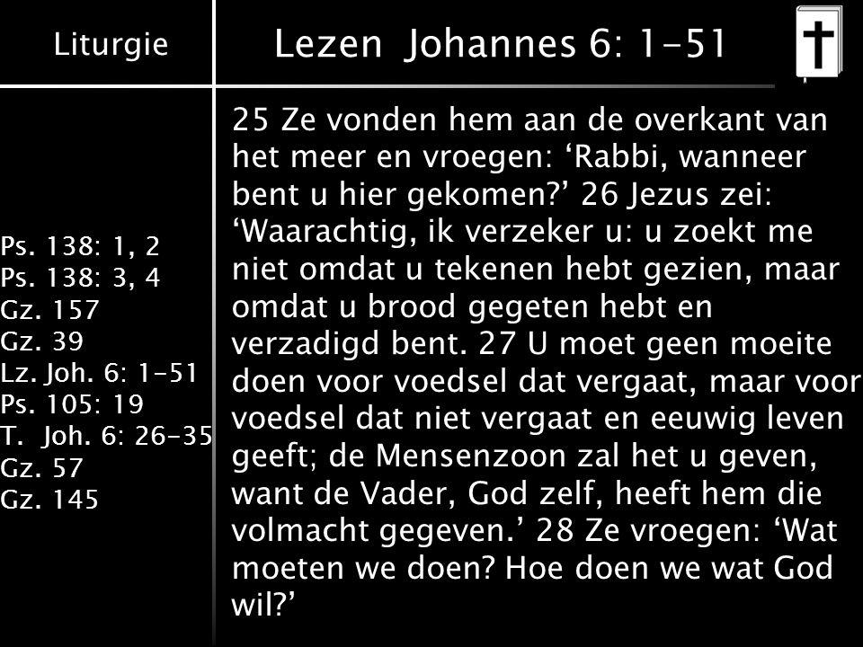 Liturgie Ps. 138: 1, 2 Ps. 138: 3, 4 Gz. 157 Gz. 39 Lz. Joh. 6: 1-51 Ps. 105: 19 T.Joh. 6: 26-35 Gz. 57 Gz. 145 Lezen Johannes 6: 1-51 25 Ze vonden he