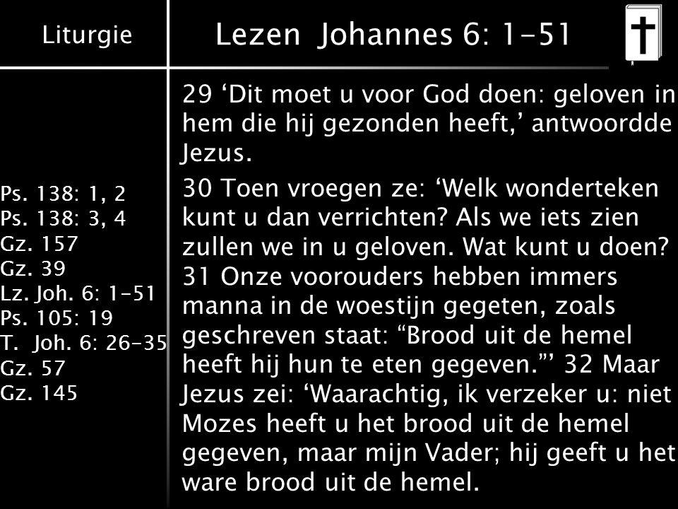 Liturgie Ps. 138: 1, 2 Ps. 138: 3, 4 Gz. 157 Gz. 39 Lz. Joh. 6: 1-51 Ps. 105: 19 T.Joh. 6: 26-35 Gz. 57 Gz. 145 Lezen Johannes 6: 1-51 29 'Dit moet u