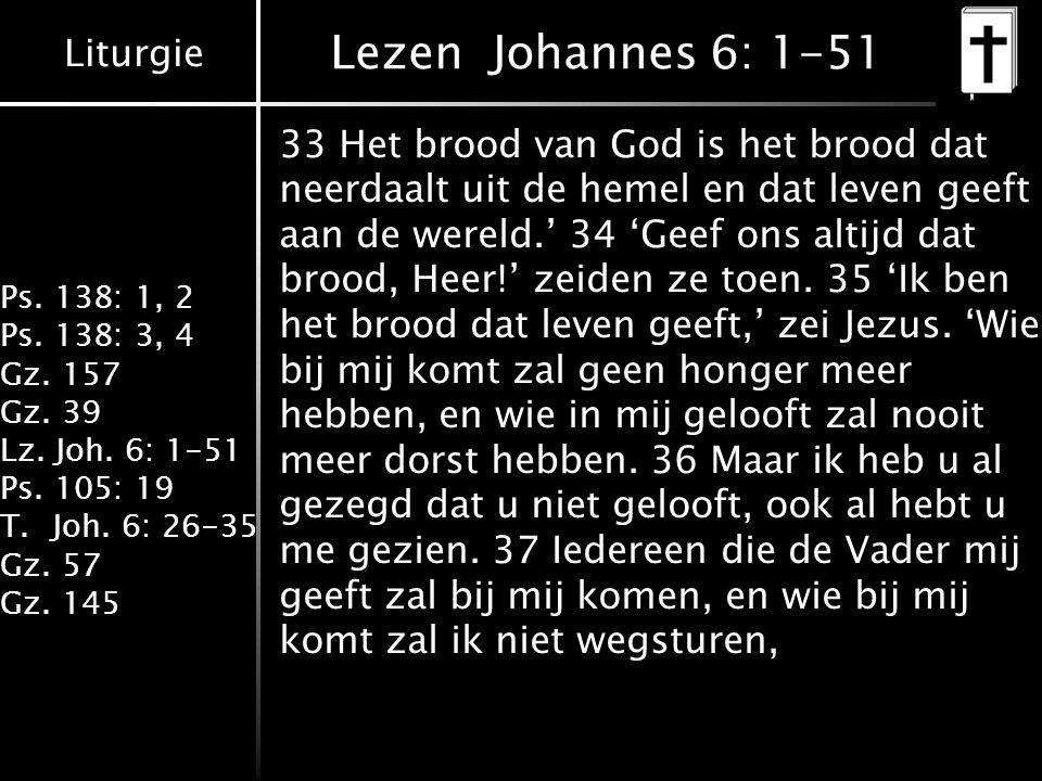 Liturgie Ps. 138: 1, 2 Ps. 138: 3, 4 Gz. 157 Gz. 39 Lz. Joh. 6: 1-51 Ps. 105: 19 T.Joh. 6: 26-35 Gz. 57 Gz. 145 Lezen Johannes 6: 1-51 33 Het brood va