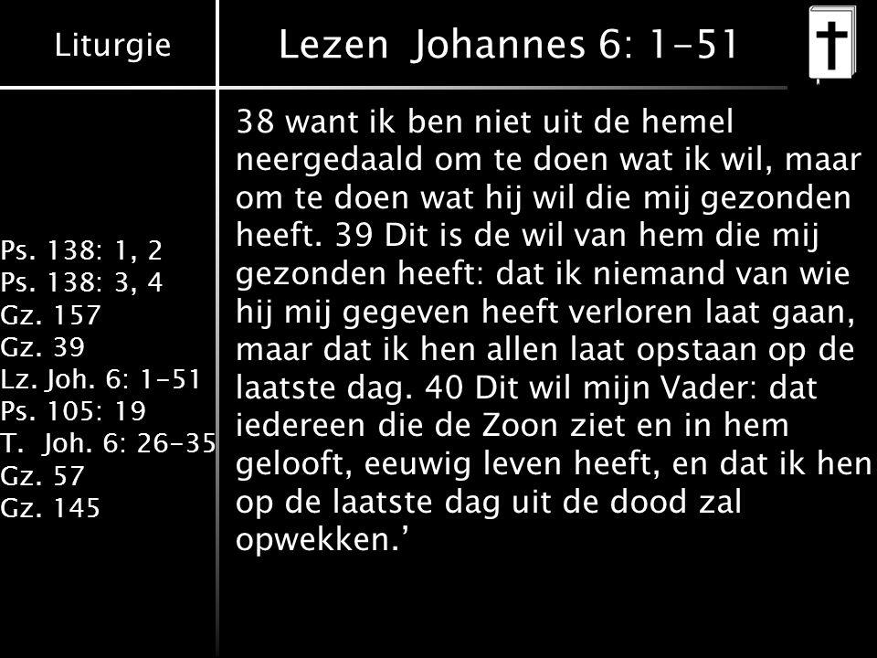 Liturgie Ps. 138: 1, 2 Ps. 138: 3, 4 Gz. 157 Gz. 39 Lz. Joh. 6: 1-51 Ps. 105: 19 T.Joh. 6: 26-35 Gz. 57 Gz. 145 Lezen Johannes 6: 1-51 38 want ik ben