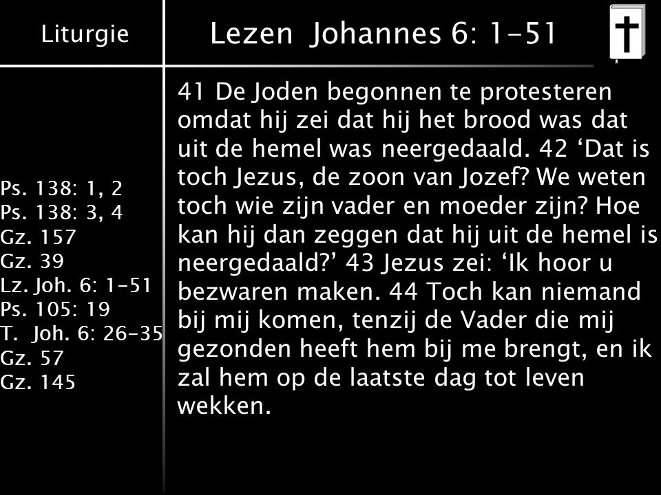 Liturgie Ps. 138: 1, 2 Ps. 138: 3, 4 Gz. 157 Gz. 39 Lz. Joh. 6: 1-51 Ps. 105: 19 T.Joh. 6: 26-35 Gz. 57 Gz. 145 Lezen Johannes 6: 1-51 41 De Joden beg